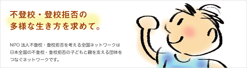 不登校・登校拒否の多様な生き方を求めて NPO法人不登校・登校拒否を考える全国ネットワークは日本全国の不登校・登校拒否の子どもと親を支える団体をつなぐネットワークです。